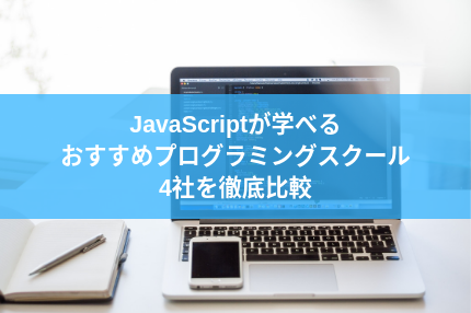 JavaScriptが学べるおすすめプログラミングスクール4社を徹底比較